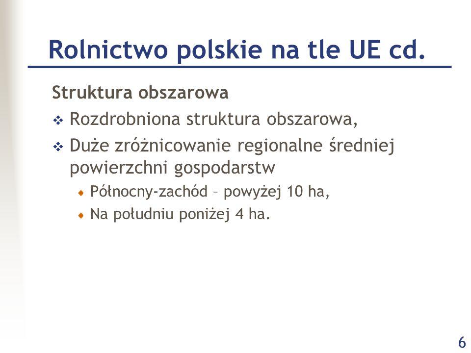 6 Rolnictwo polskie na tle UE cd. Struktura obszarowa  Rozdrobniona struktura obszarowa,  Duże zróżnicowanie regionalne średniej powierzchni gospoda