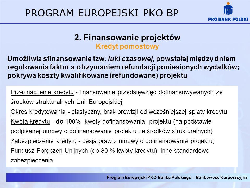 Program Europejski PKO Banku Polskiego – Bankowość Korporacyjna PROGRAM EUROPEJSKI PKO BP 2. Finansowanie projektów Kredyt pomostowy Umożliwia sfinans