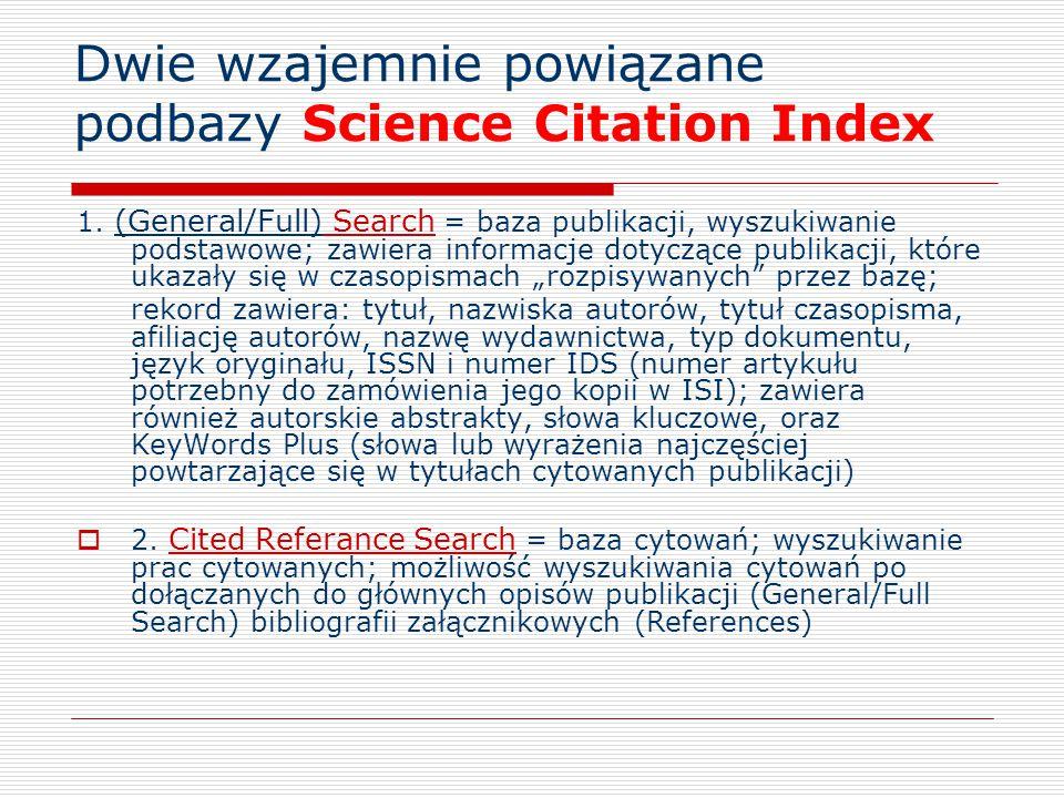 Dwie wzajemnie powiązane podbazy Science Citation Index 1. (General/Full) Search = baza publikacji, wyszukiwanie podstawowe; zawiera informacje dotycz