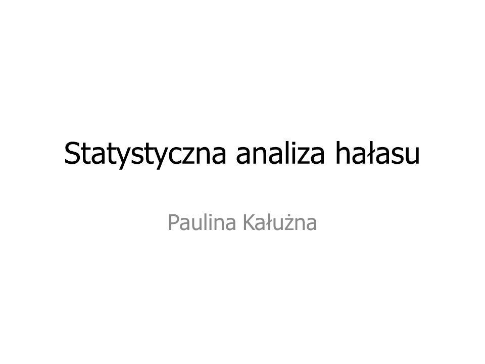 Statystyczna analiza hałasu Paulina Kałużna