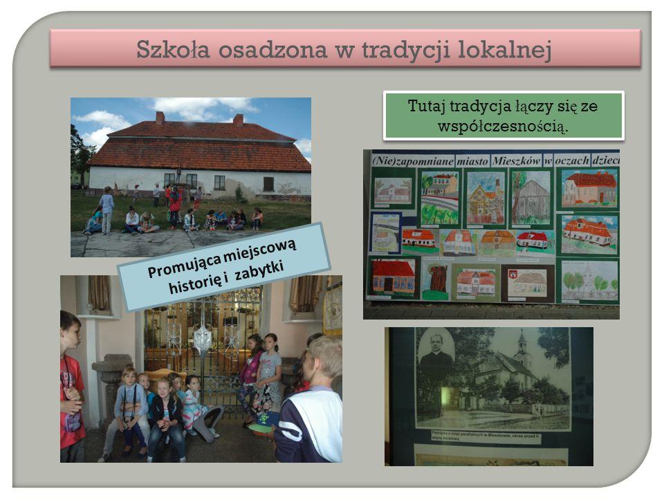 Szko ł a osadzona w tradycji lokalnej Tutaj tradycja łą czy si ę ze wspó ł czesno ś ci ą. Promująca miejscową historię i zabytki