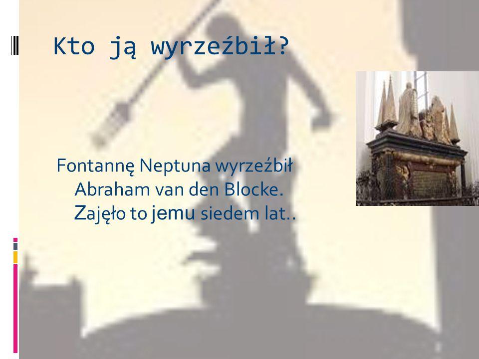 Kto ją wyrzeźbił? Fontannę Neptuna wyrzeźbił Abraham van den Blocke. Z ajęło to jemu siedem lat..