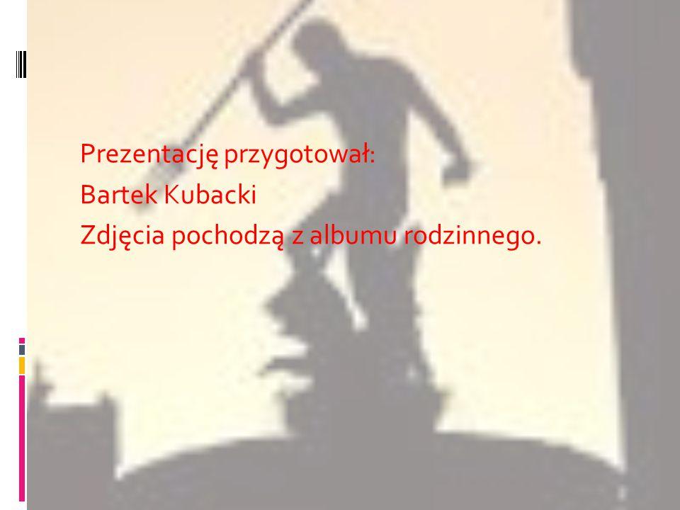 Prezentację przygotował: Bartek Kubacki Zdjęcia pochodzą z albumu rodzinnego.