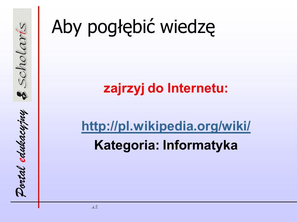 Portal edukacyjny A.Ś. Aby pogłębić wiedzę zajrzyj do Internetu: http://pl.wikipedia.org/wiki/ Kategoria: Informatyka