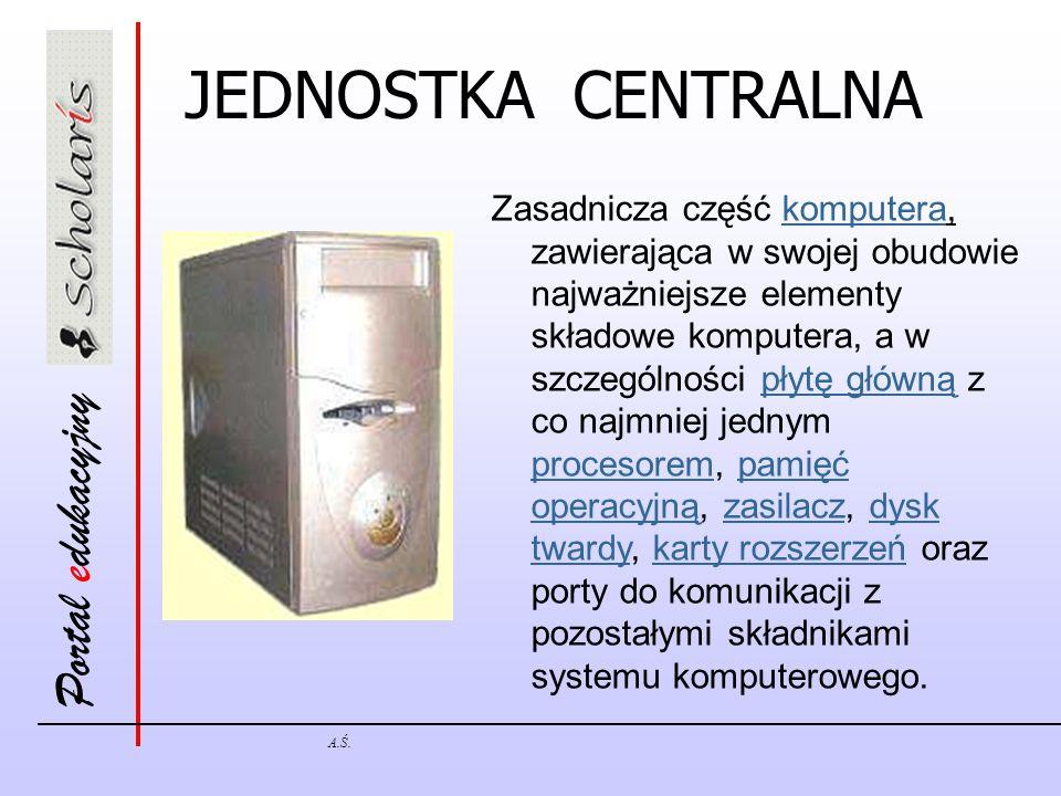 Portal edukacyjny A.Ś. JEDNOSTKA CENTRALNA Zasadnicza część komputera, zawierająca w swojej obudowie najważniejsze elementy składowe komputera, a w sz