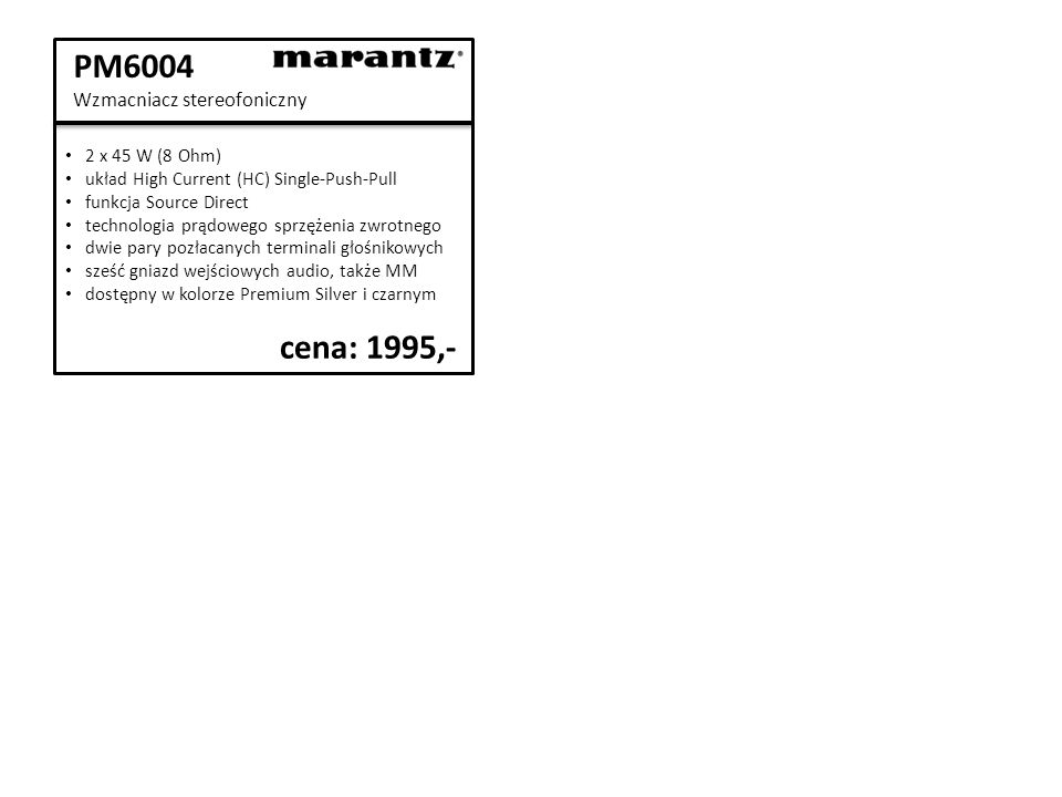 PM6004 Wzmacniacz stereofoniczny 2 x 45 W (8 Ohm) układ High Current (HC) Single-Push-Pull funkcja Source Direct technologia prądowego sprzężenia zwrotnego dwie pary pozłacanych terminali głośnikowych sześć gniazd wejściowych audio, także MM dostępny w kolorze Premium Silver i czarnym cena: 1995,-