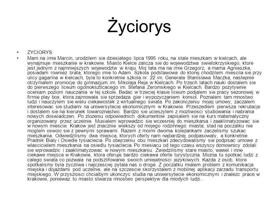 Życiorys ZYCIORYS Mam na imie Marcin, urodzilem sie dziesiatego lipca 1995 roku, na stale mieszkam w kielcach, ale wynajmuje mieszkanie w krakowie.