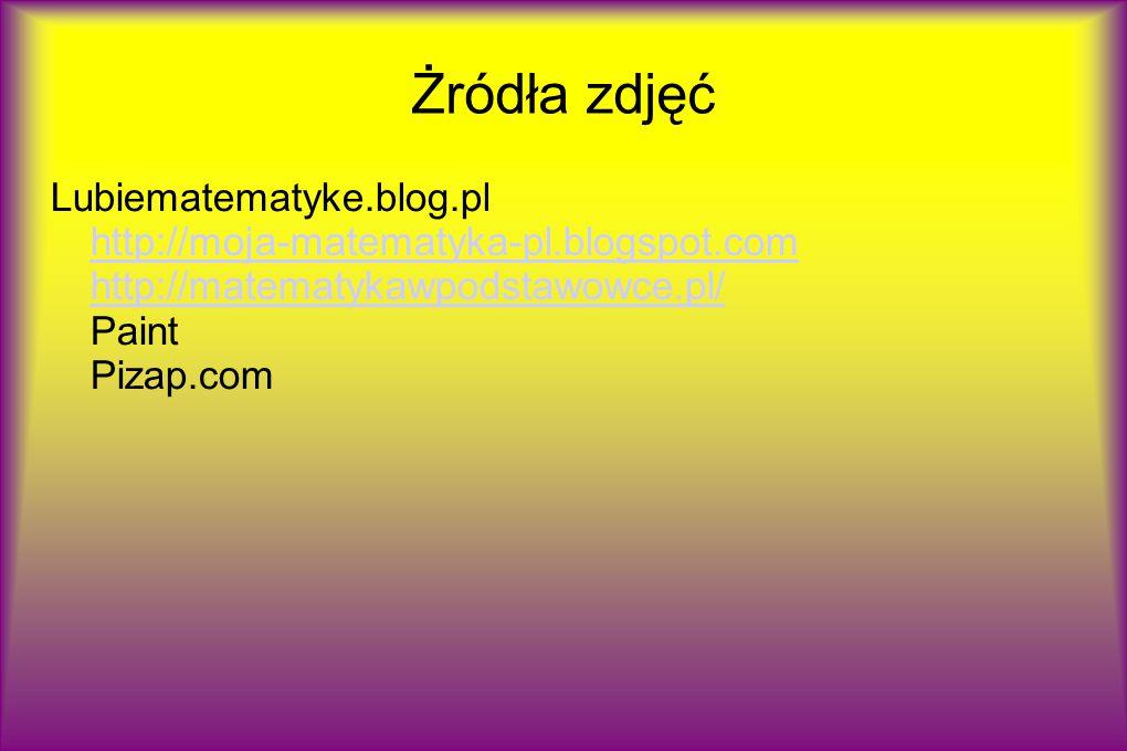 Żródła zdjęć Lubiematematyke.blog.pl http://moja-matematyka-pl.blogspot.com http://matematykawpodstawowce.pl/ Paint Pizap.com http://moja-matematyka-p