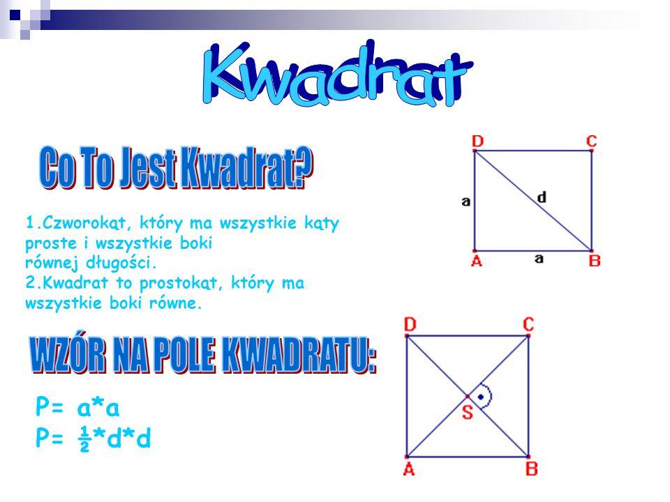 1.Czworokąt, który ma wszystkie kąty proste i wszystkie boki równej długości. 2.Kwadrat to prostokąt, który ma wszystkie boki równe. P= a*a P= ½*d*d