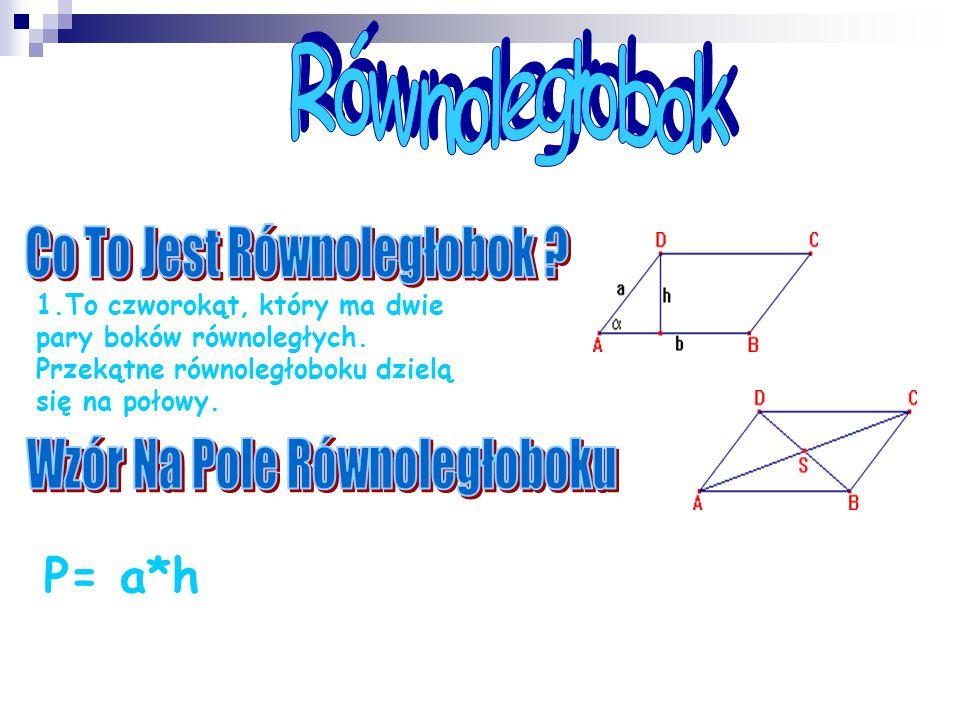 1.To czworokąt, który ma dwie pary boków równoległych. Przekątne równoległoboku dzielą się na połowy. P= a*h