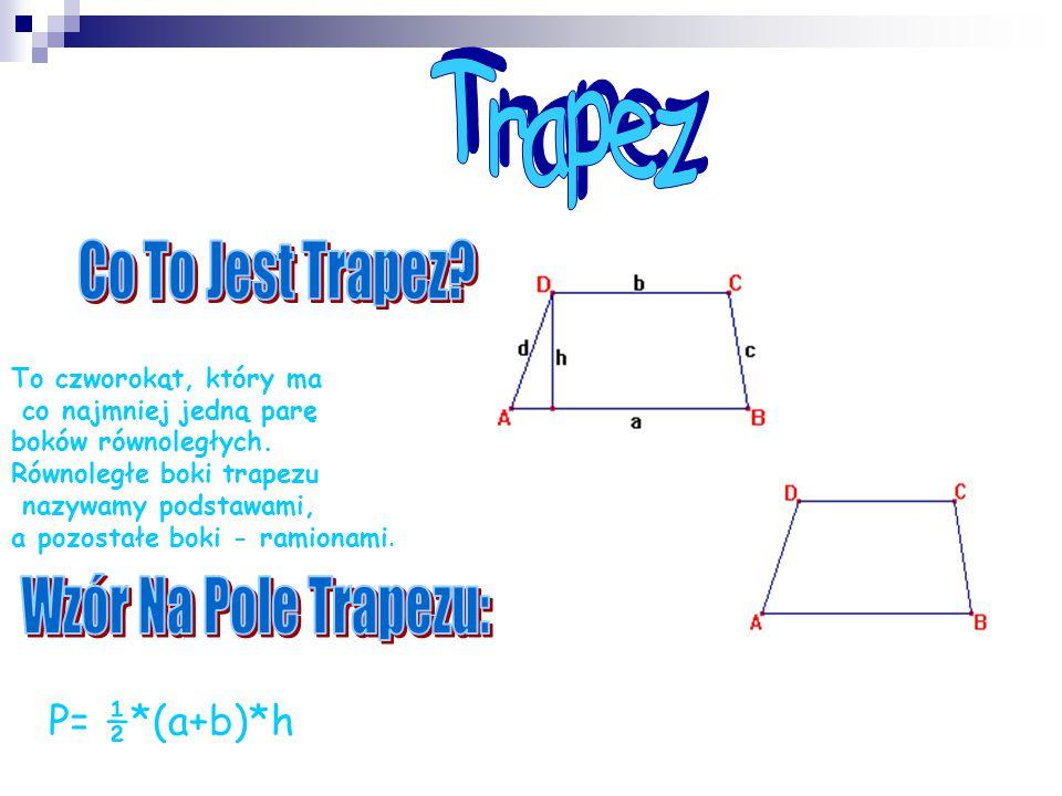 To czworokąt, który ma co najmniej jedną parę boków równoległych. Równoległe boki trapezu nazywamy podstawami, a pozostałe boki - ramionami. P= ½*(a+b