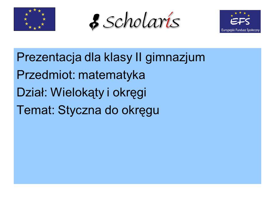 Prezentacja dla klasy II gimnazjum Przedmiot: matematyka Dział: Wielokąty i okręgi Temat: Styczna do okręgu