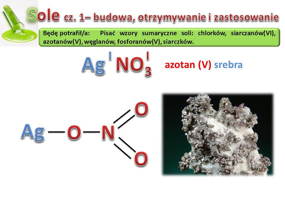 Będę potrafił/a:Pisać wzory sumaryczne soli: chlorków, siarczanów(VI), azotanów(V), węglanów, fosforanów(V), siarczków. azotan (V) srebra