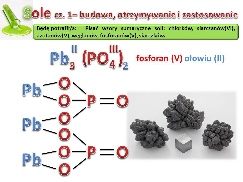 Będę potrafił/a:Pisać wzory sumaryczne soli: chlorków, siarczanów(VI), azotanów(V), węglanów, fosforanów(V), siarczków. fosforan (V) ołowiu (II)
