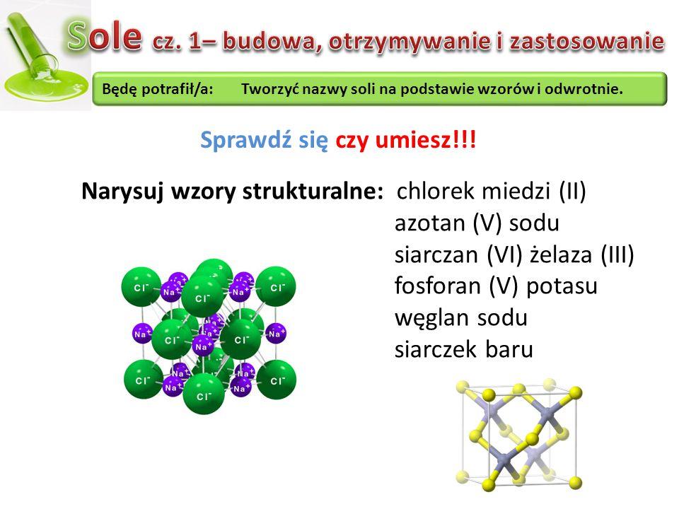 Będę potrafił/a: Tworzyć nazwy soli na podstawie wzorów i odwrotnie. Sprawdź się czy umiesz!!! Narysuj wzory strukturalne: chlorek miedzi (II) azotan