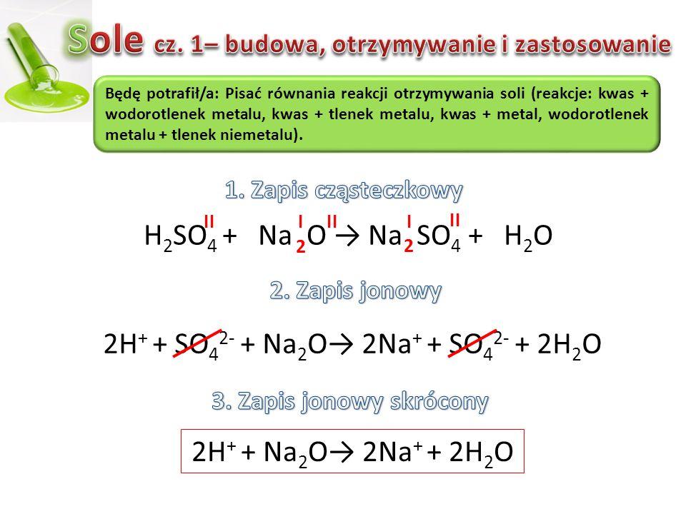 H 2 SO 4 + Na O → Na SO 4 + H 2 O 2H + + SO 4 2- + Na 2 O→ 2Na + + SO 4 2- + 2H 2 O Będę potrafił/a: Pisać równania reakcji otrzymywania soli (reakcje