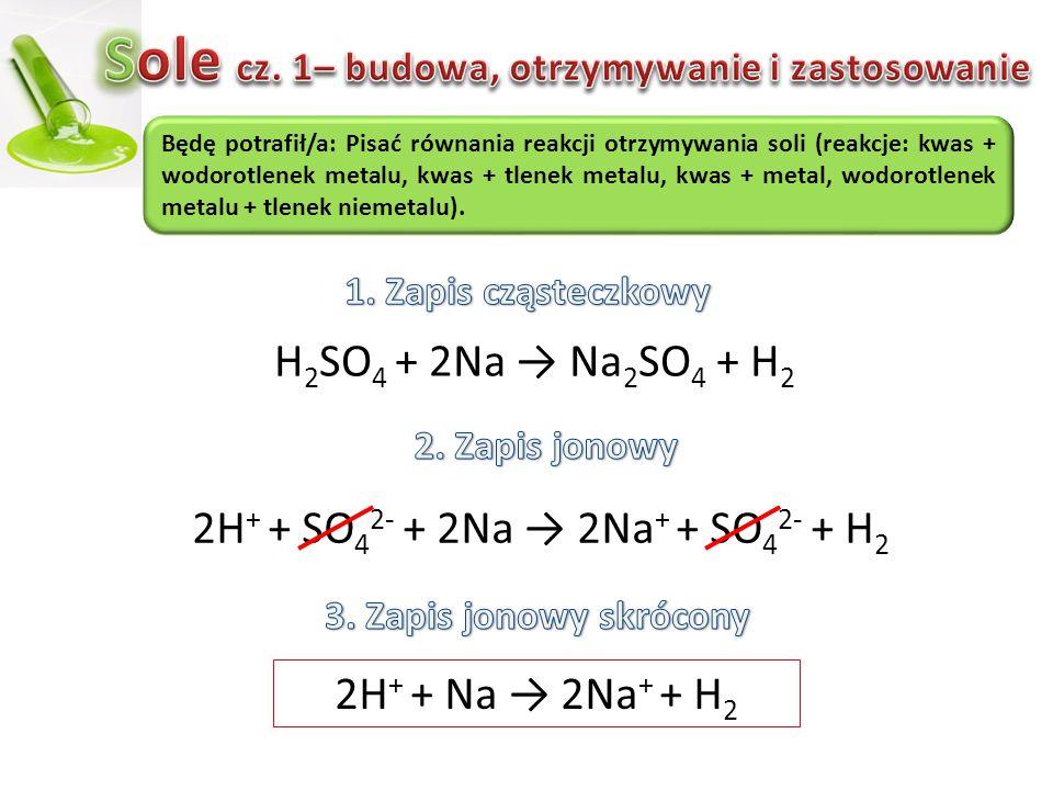 H 2 SO 4 + 2Na → Na 2 SO 4 + H 2 2H + + SO 4 2- + 2Na → 2Na + + SO 4 2- + H2H2 Będę potrafił/a: Pisać równania reakcji otrzymywania soli (reakcje: kwa