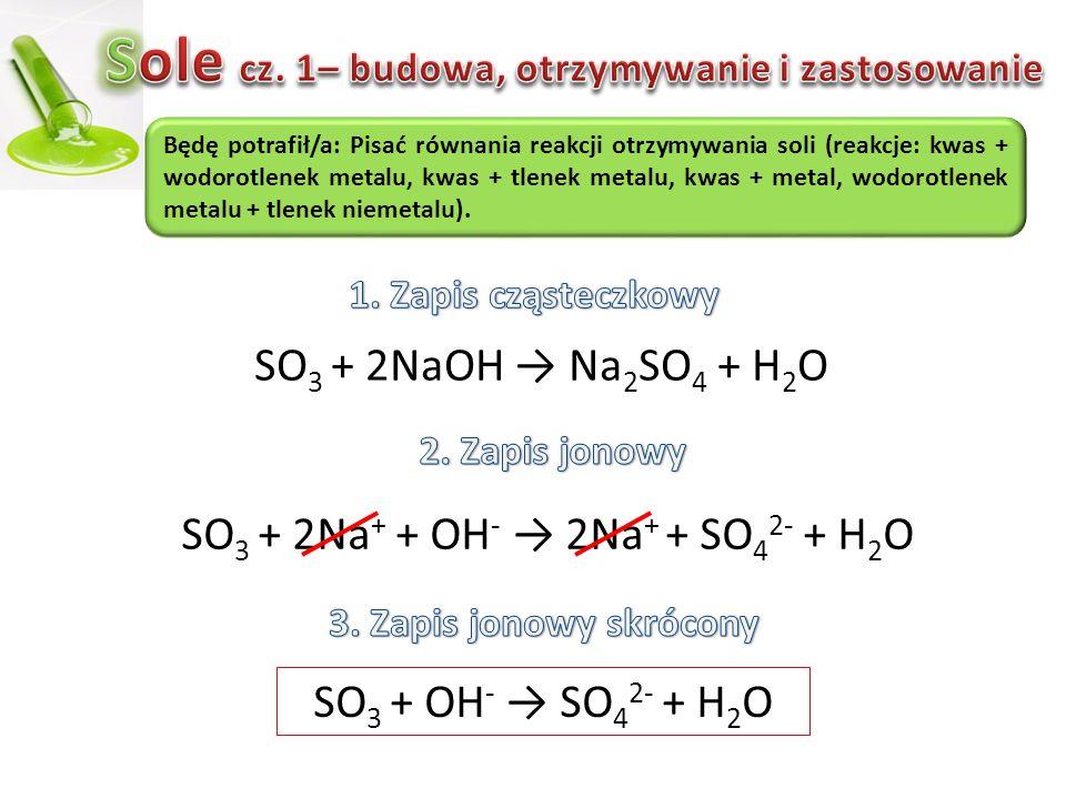 SO 3 + 2NaOH → Na 2 SO 4 + H 2 O SO 3 + 2Na + + OH - → 2Na + + SO 4 2- + H2OH2O Będę potrafił/a: Pisać równania reakcji otrzymywania soli (reakcje: kw