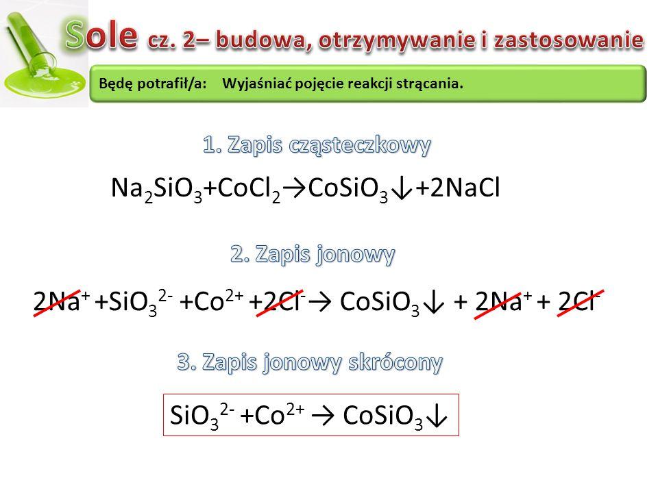 Na 2 SiO 3 +CoCl 2 →CoSiO 3 ↓+2NaCl 2Na + +SiO 3 2- +Co 2+ +2Cl - → CoSiO 3 ↓ + 2Na + + 2Cl - SiO 3 2- +Co 2+ → CoSiO 3 ↓ Będę potrafił/a: Wyjaśniać p