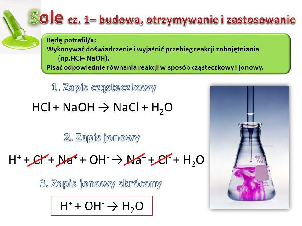 HCl + NaOH → NaCl + H 2 O H + + Cl - + Na + + OH - → Na + + Cl - + H2OH2O H + + OH - → H2OH2O Będę potrafił/a: Wykonywać doświadczenie i wyjaśnić prze