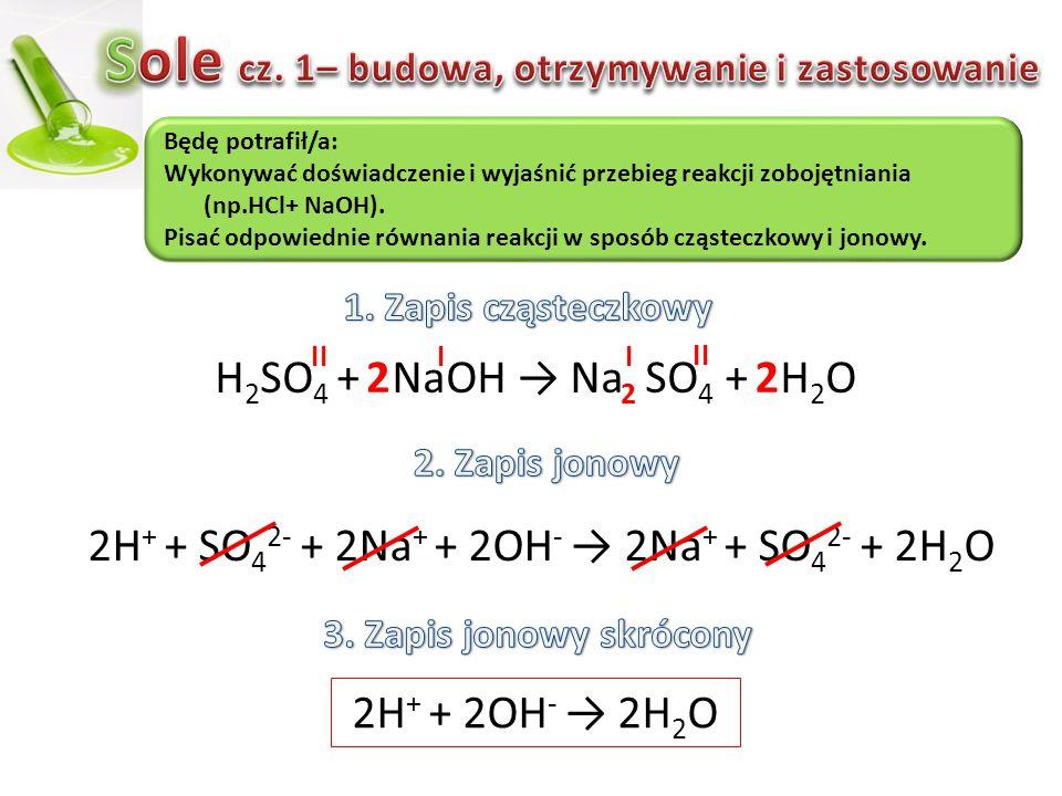 H 2 SO 4 + NaOH → Na SO 4 + H 2 O 2H + + SO 4 2- + 2Na + + 2OH - → 2Na + + SO 4 2- + 2H 2 O 2H + + 2OH - → 2H2O2H2O Będę potrafił/a: Wykonywać doświad