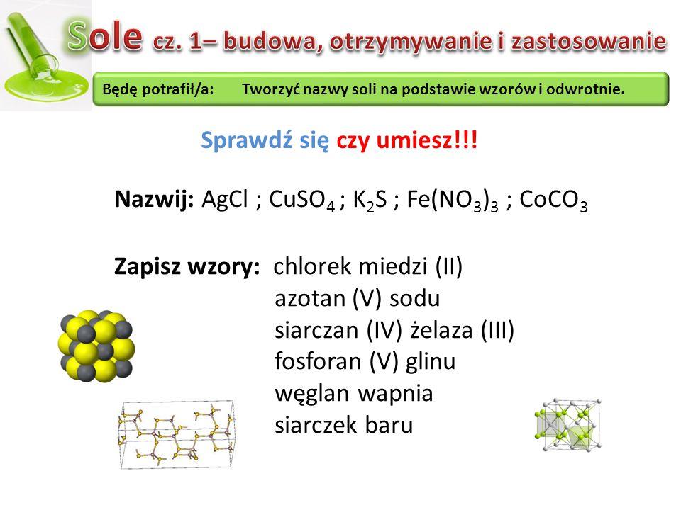 Będę potrafił/a: Tworzyć nazwy soli na podstawie wzorów i odwrotnie. Sprawdź się czy umiesz!!! Nazwij: AgCl ; CuSO 4 ; K 2 S ; Fe(NO 3 ) 3 ; CoCO 3 Za