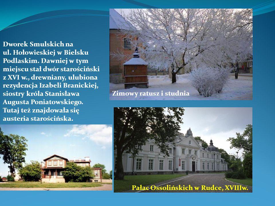 Pałac Ossolińskich w Rudce, XVIIIw. Zimowy ratusz i studnia Dworek Smulskich na ul. Hołowieskiej w Bielsku Podlaskim. Dawniej w tym miejscu stał dwór