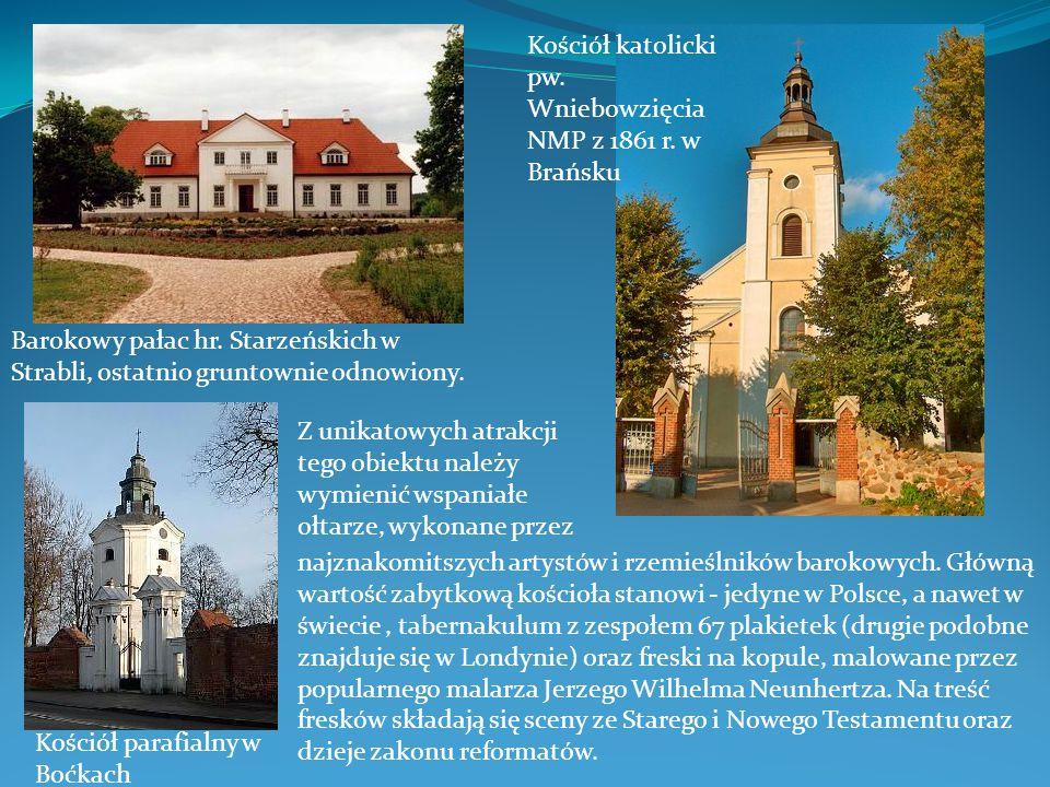 Barokowy pałac hr. Starzeńskich w Strabli, ostatnio gruntownie odnowiony. Kościół katolicki pw. Wniebowzięcia NMP z 1861 r. w Brańsku Z unikatowych at
