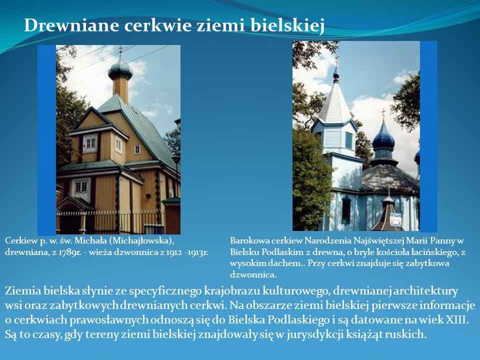 Drewniane cerkwie ziemi bielskiej Ziemia bielska słynie ze specyficznego krajobrazu kulturowego, drewnianej architektury wsi oraz zabytkowych drewnian