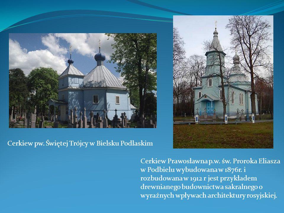 Cerkiew pw. Świętej Trójcy w Bielsku Podlaskim Cerkiew Prawosławna p.w. św. Proroka Eliasza w Podbielu wybudowana w 1876r. i rozbudowana w 1912 r jest