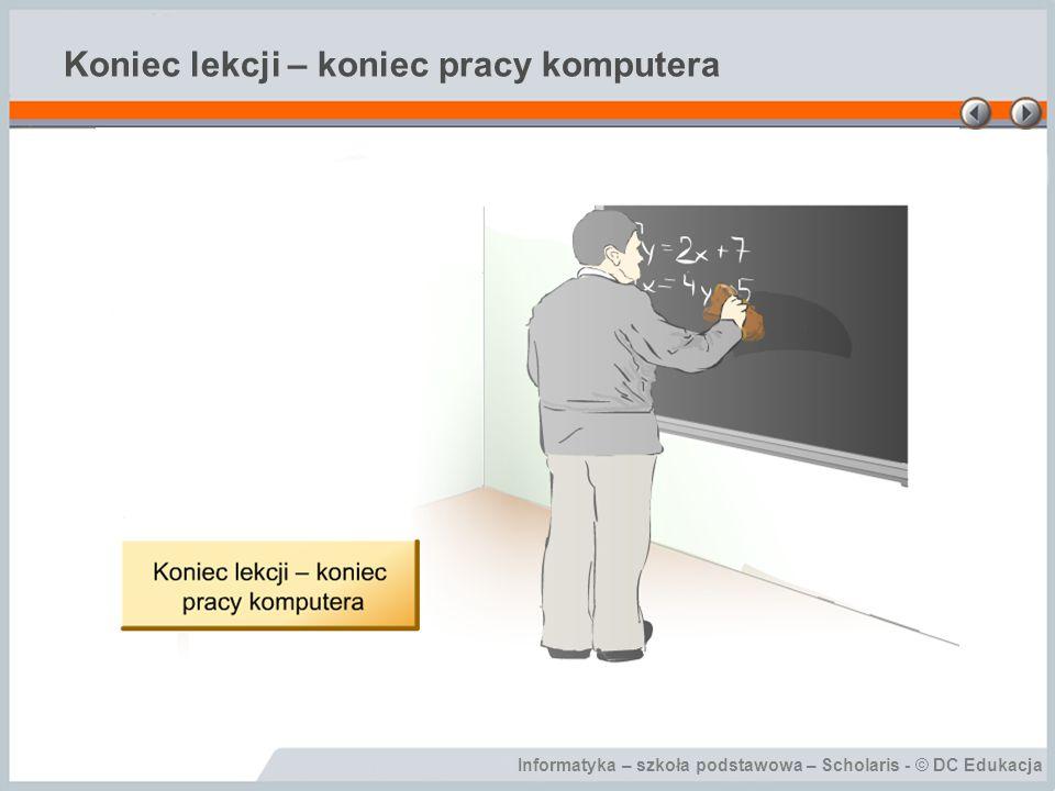 Informatyka – szkoła podstawowa – Scholaris - © DC Edukacja Koniec lekcji – koniec pracy komputera