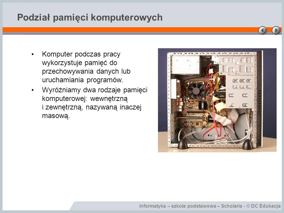 Informatyka – szkoła podstawowa – Scholaris - © DC Edukacja Podział pamięci komputerowych Komputer podczas pracy wykorzystuje pamięć do przechowywania