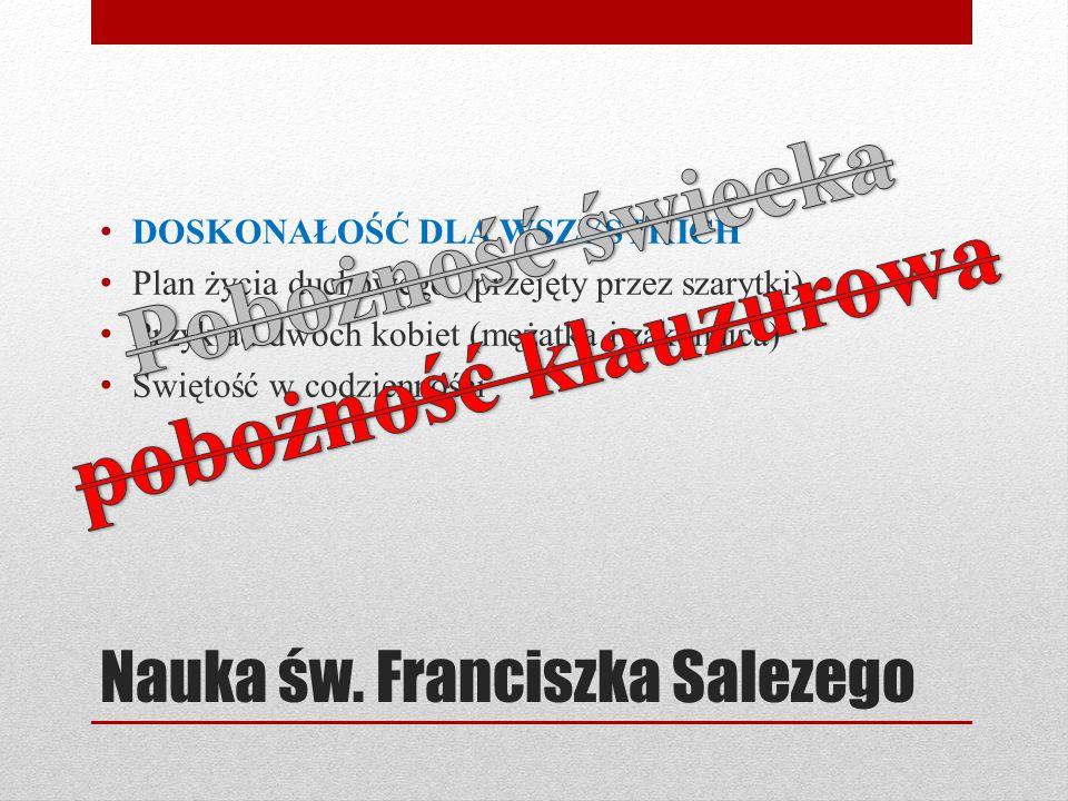 Nauka św. Franciszka Salezego DOSKONAŁOŚĆ DLA WSZYSTKICH Plan życia duchowego (przejęty przez szarytki) Przykład dwóch kobiet (mężatka i zakonnica) Św