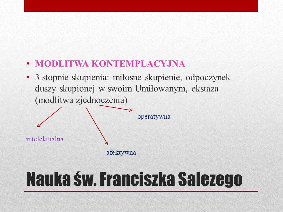 Nauka św. Franciszka Salezego MODLITWA KONTEMPLACYJNA 3 stopnie skupienia: miłosne skupienie, odpoczynek duszy skupionej w swoim Umiłowanym, ekstaza (