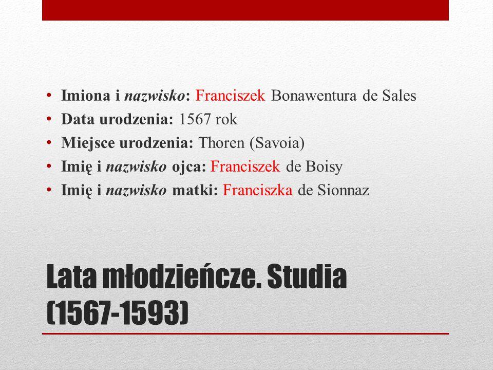 Lata młodzieńcze. Studia (1567-1593) Imiona i nazwisko: Franciszek Bonawentura de Sales Data urodzenia: 1567 rok Miejsce urodzenia: Thoren (Savoia) Im