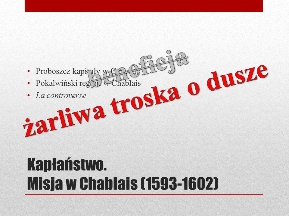 Kapłaństwo. Misja w Chablais (1593-1602) Proboszcz kapituły w Genewie Pokalwiński region w Chablais La controverse