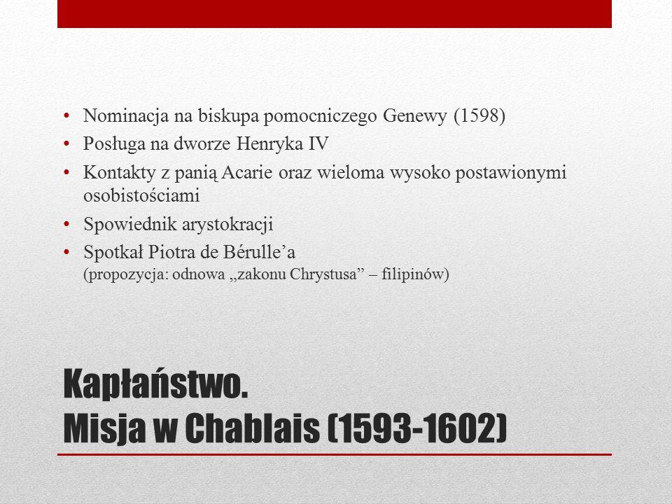 Kapłaństwo. Misja w Chablais (1593-1602) Nominacja na biskupa pomocniczego Genewy (1598) Posługa na dworze Henryka IV Kontakty z panią Acarie oraz wie