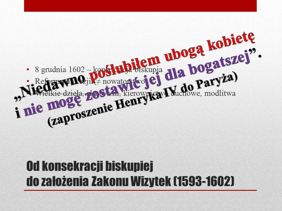 Od konsekracji biskupiej do założenia Zakonu Wizytek (1593-1602) 8 grudnia 1602 – konsekracja biskupia Reforma diecezji (≠ nowatorstwo) Wielkie dzieła