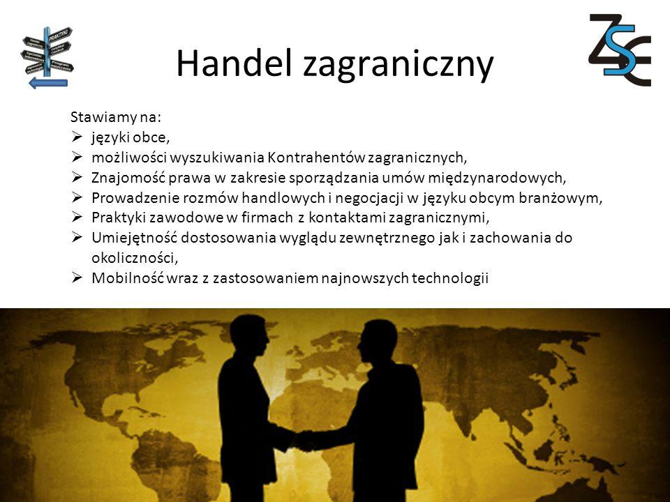 Handel zagraniczny Stawiamy na:  języki obce,  możliwości wyszukiwania Kontrahentów zagranicznych,  Znajomość prawa w zakresie sporządzania umów międzynarodowych,  Prowadzenie rozmów handlowych i negocjacji w języku obcym branżowym,  Praktyki zawodowe w firmach z kontaktami zagranicznymi,  Umiejętność dostosowania wyglądu zewnętrznego jak i zachowania do okoliczności,  Mobilność wraz z zastosowaniem najnowszych technologii