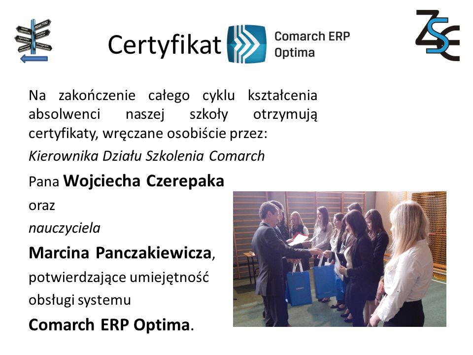 Certyfikat Na zakończenie całego cyklu kształcenia absolwenci naszej szkoły otrzymują certyfikaty, wręczane osobiście przez: Kierownika Działu Szkolenia Comarch Pana Wojciecha Czerepaka oraz nauczyciela Marcina Panczakiewicza, potwierdzające umiejętność obsługi systemu Comarch ERP Optima.