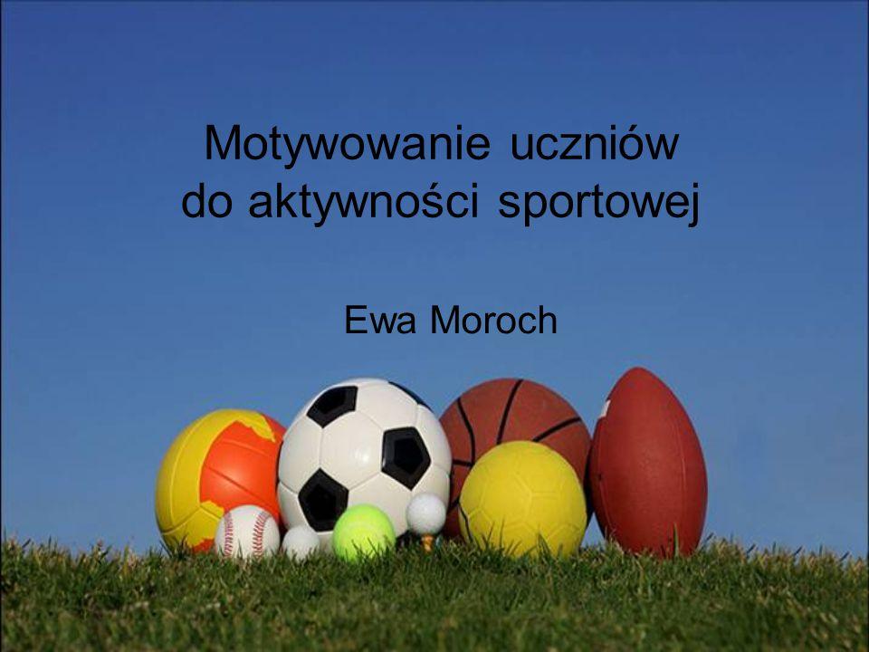 Motywowanie uczniów do aktywności sportowej Ewa Moroch