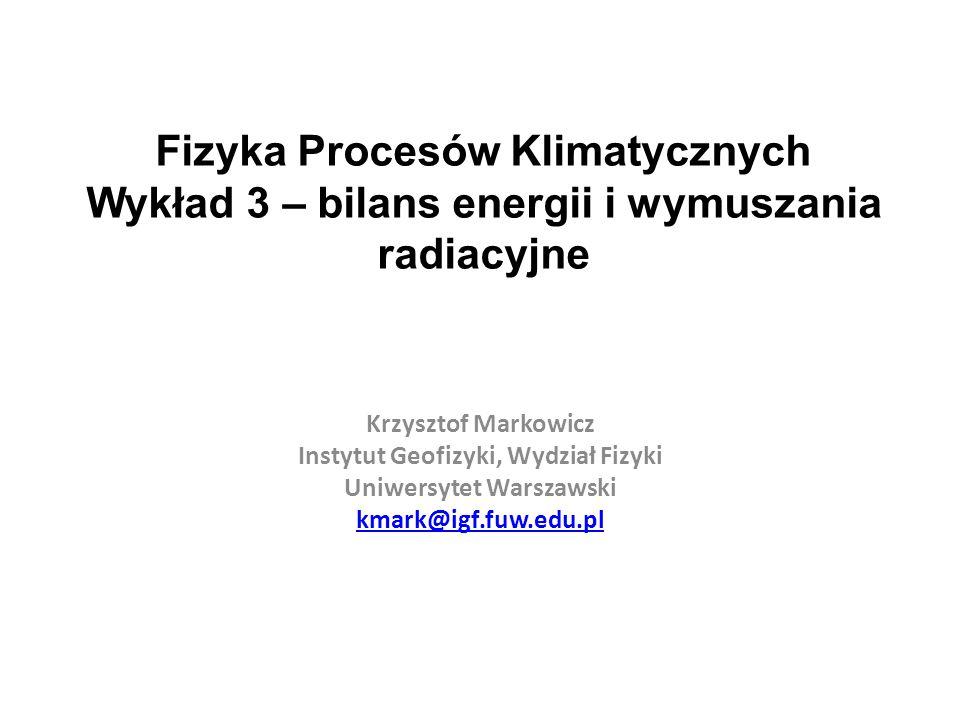 Fizyka Procesów Klimatycznych Wykład 3 – bilans energii i wymuszania radiacyjne Krzysztof Markowicz Instytut Geofizyki, Wydział Fizyki Uniwersytet War