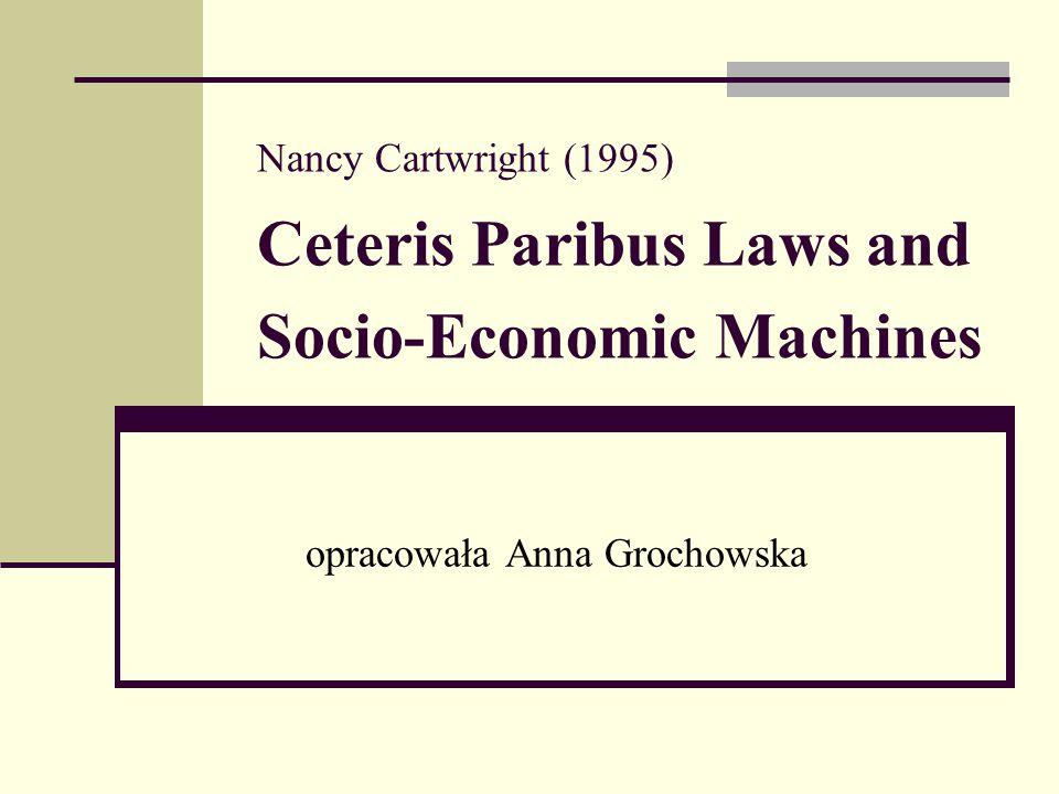 Nancy Cartwright (1995) Ceteris Paribus Laws and Socio-Economic Machines opracowała Anna Grochowska