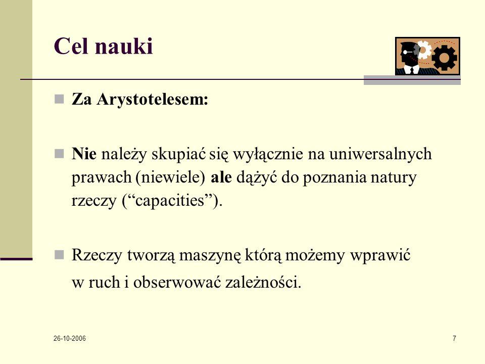 26-10-2006 7 Cel nauki Za Arystotelesem: Nie należy skupiać się wyłącznie na uniwersalnych prawach (niewiele) ale dążyć do poznania natury rzeczy ( capacities ).
