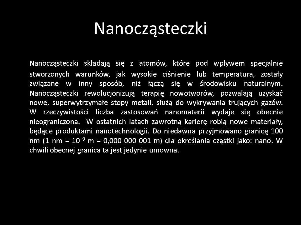 Nanocząsteczki Nanocząsteczki składają się z atomów, które pod wpływem specjalnie stworzonych warunków, jak wysokie ciśnienie lub temperatura, zostały związane w inny sposób, niż łączą się w środowisku naturalnym.
