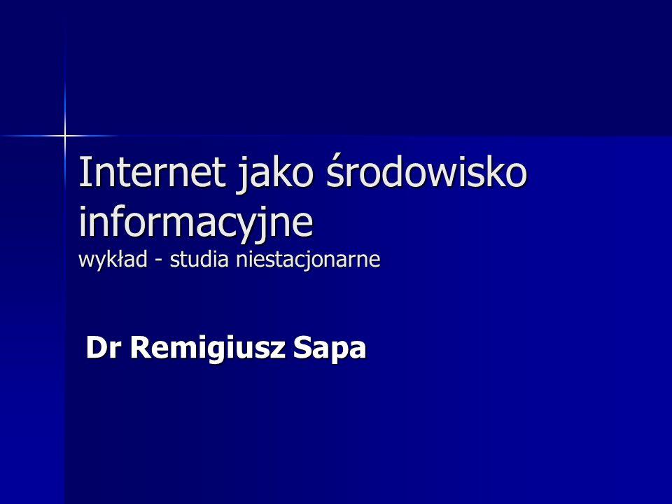 Internet jako środowisko informacyjne wykład - studia niestacjonarne Dr Remigiusz Sapa