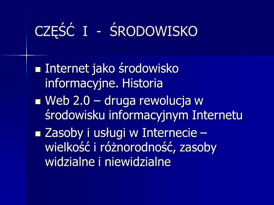 CZĘŚĆ I - ŚRODOWISKO Internet jako środowisko informacyjne. Historia Internet jako środowisko informacyjne. Historia Web 2.0 – druga rewolucja w środo