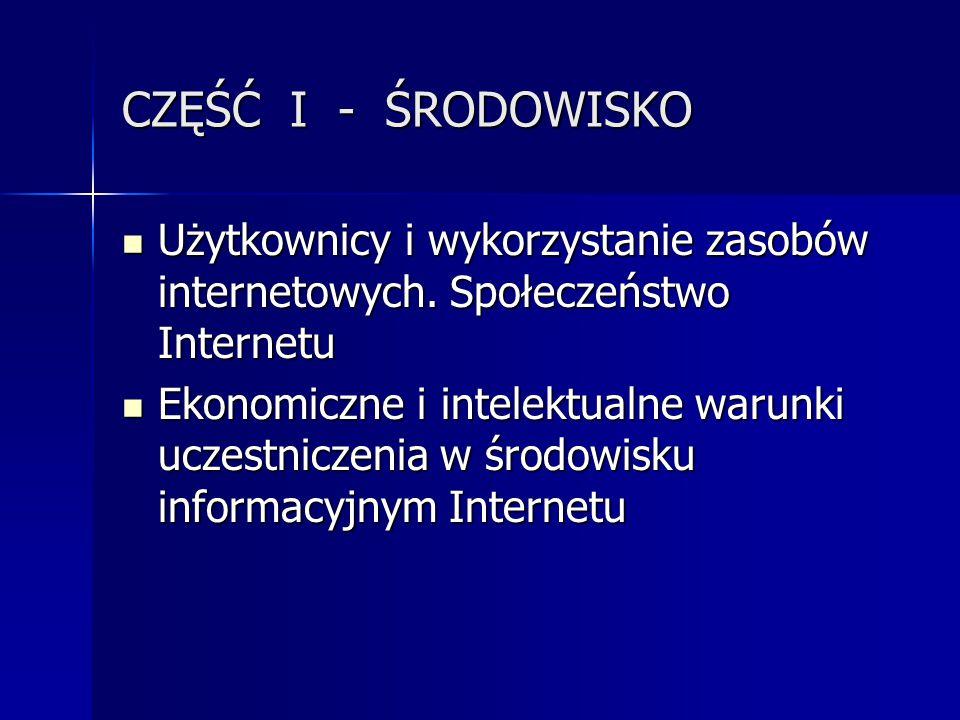 CZĘŚĆ I - ŚRODOWISKO Użytkownicy i wykorzystanie zasobów internetowych. Społeczeństwo Internetu Użytkownicy i wykorzystanie zasobów internetowych. Spo