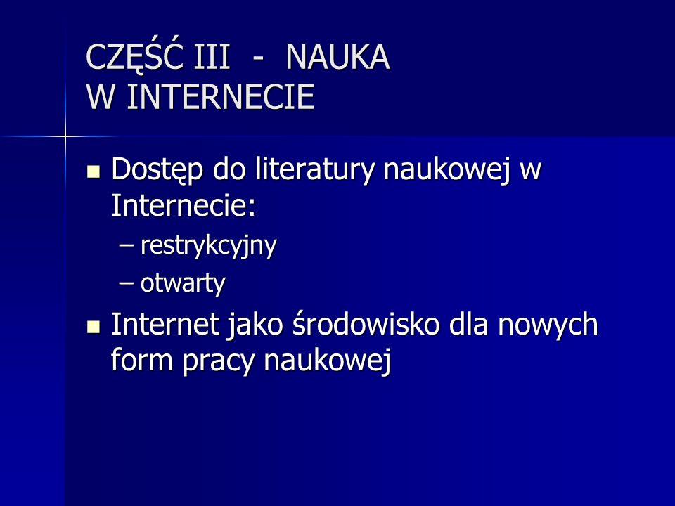 CZĘŚĆ III - NAUKA W INTERNECIE Dostęp do literatury naukowej w Internecie: Dostęp do literatury naukowej w Internecie: –restrykcyjny –otwarty Internet