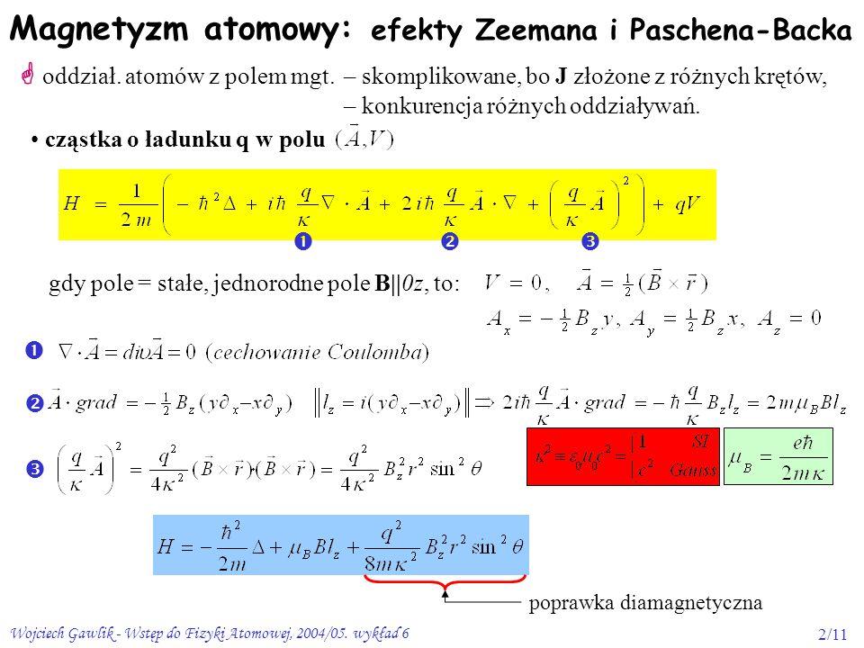 Wojciech Gawlik - Wstęp do Fizyki Atomowej, 2004/05. wykład 62/11 Magnetyzm atomowy:  oddział. atomów z polem mgt. – skomplikowane, bo J złożone z ró